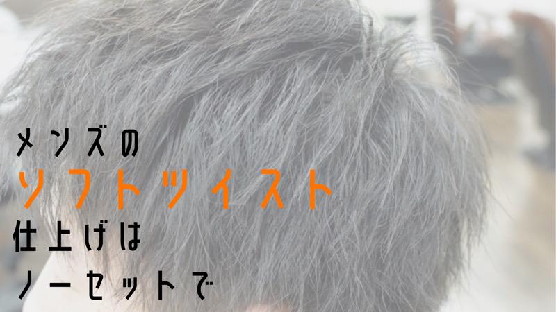 【大阪 堺】メンズのソフトツイスト仕上げはノーセットでというブログのタイトル画像